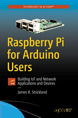 Raspberry Pi for Arduino Users: Building IoT and Network Applications and Devices