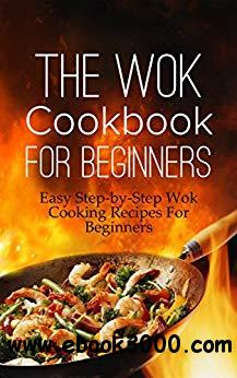 The Wok Cookbook For Beginners: Easy Step-by-Step Wok Cooking Recipes For Beginners