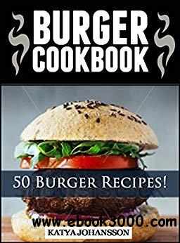 Burger Cookbook: Top 50 Burger Recipes Using Meat, Chicken, Fish, Cheese, Veggies And Much More