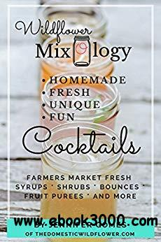 Wildflower Mixology: Farmer's Market Fresh Syrups, Shrubs, Bounces, Fruit Puree, and More