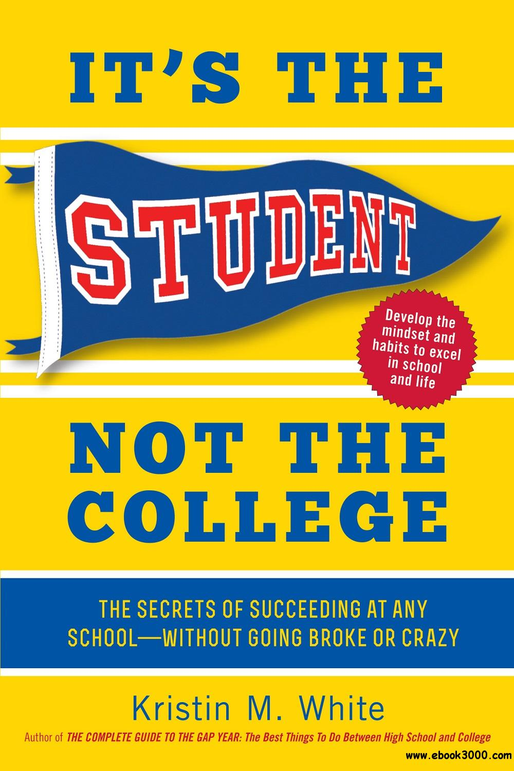 It's the Student, Not the College: The Secrets of Succeeding at Any School-Without Going Broke or Crazy