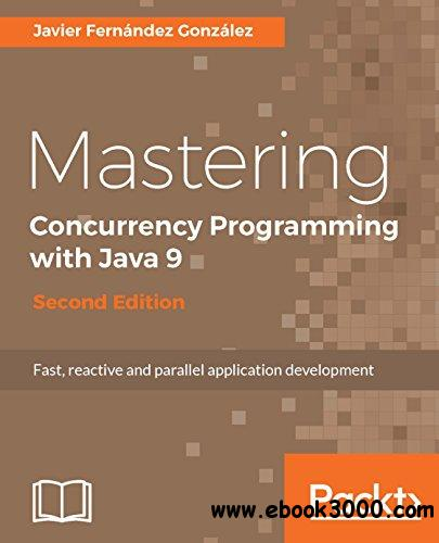 Mastering Concurrency Programming with Java 9: Fast, reactive and parallel application development