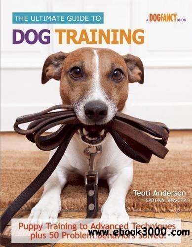 The ultimate guide to dog training : puppy training to advanced techniques plus 25 problem behaviors solved!