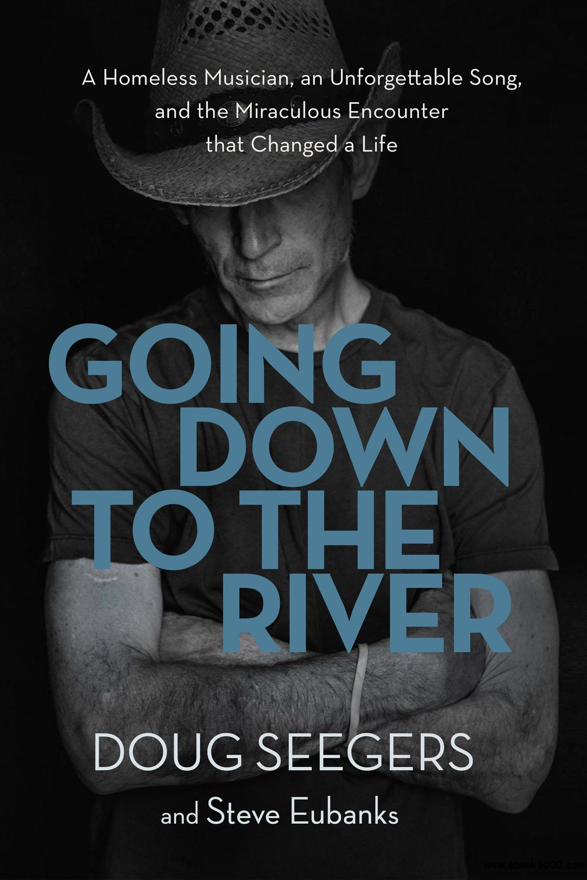 Going Down to the River: A Homeless Musician, an Unforgettable Song, and the Miraculous Encounter that Changed a Life