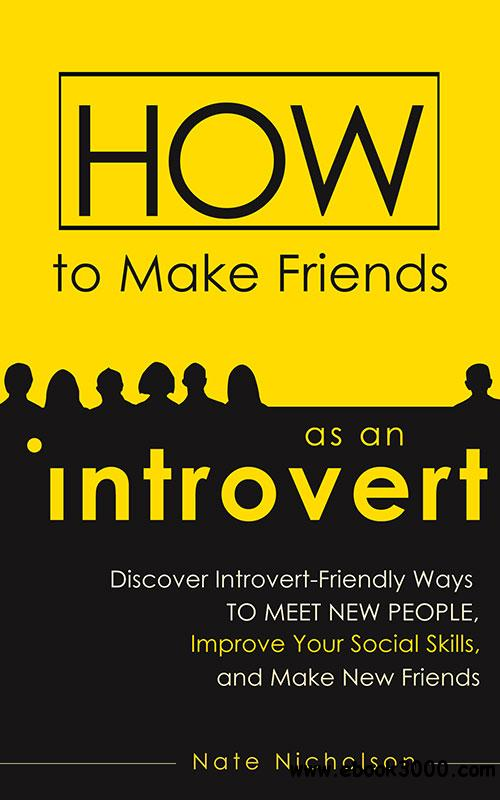 How to Make Friends as an Introvert: Discover Introvert-Friendly Ways to Meet New People, Improve Your Social Skills, and...
