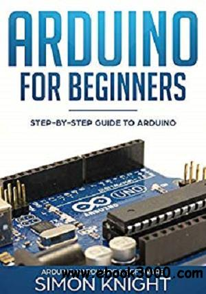 Arduino for Beginners: Step-by-Step Guide to Arduino (Arduino Hardware & Software) [Kindle Edition]