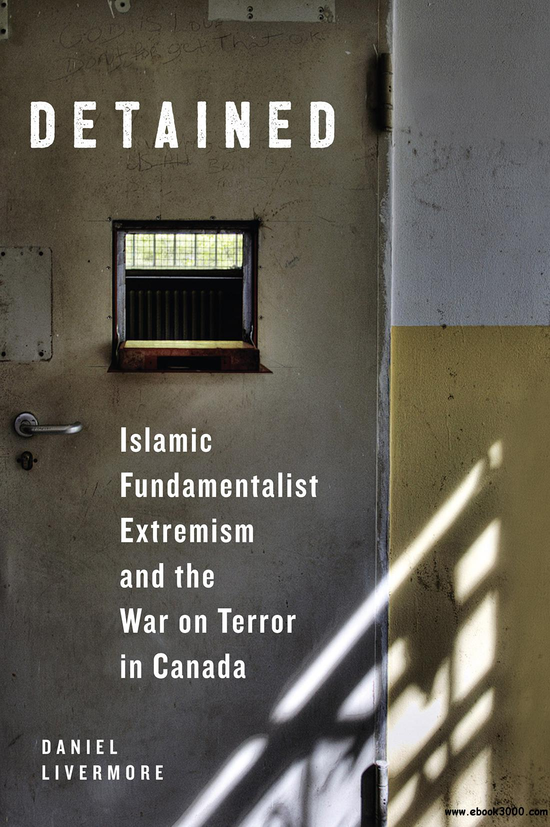 Detained: Islamic Fundamentalist Extremism and the War on Terror in Canada, 3rd Edition