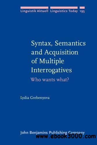 Syntax, Semantics and Acquisition of Multiple Interrogatives: Who wants what?