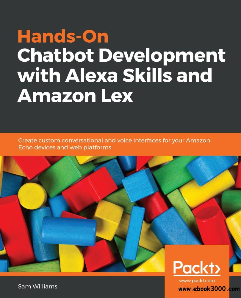Hands-On Chatbot Development with Alexa Skills and Amazon Lex: Create custom conversational and voice interfaces for your...