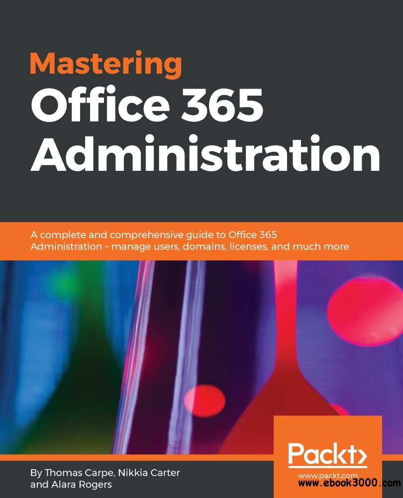 Mastering Office 365 Administration: A complete and comprehensive guide to Office 365 Administration - manage users, domains...