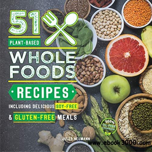 51 Plant-Based Whole Foods Recipes: Including Delicious Soy-Free & Gluten-Free Meals