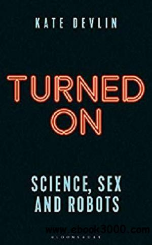 Turned On: Science, Sex and Robots