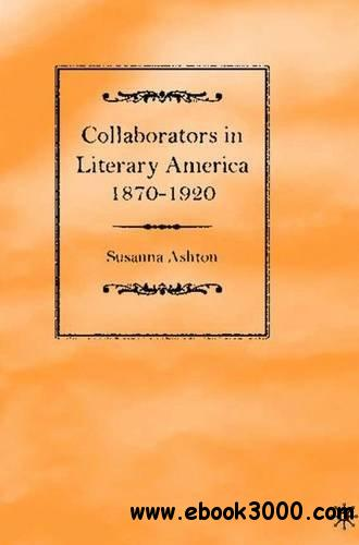 Collaborators in Literary America, 1870-1920