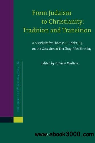 From Judaism to Christianity: Tradition and Transition a Festschrift for Thomas H. Tobin, S.J., on the Occasion of His Sixty-fi