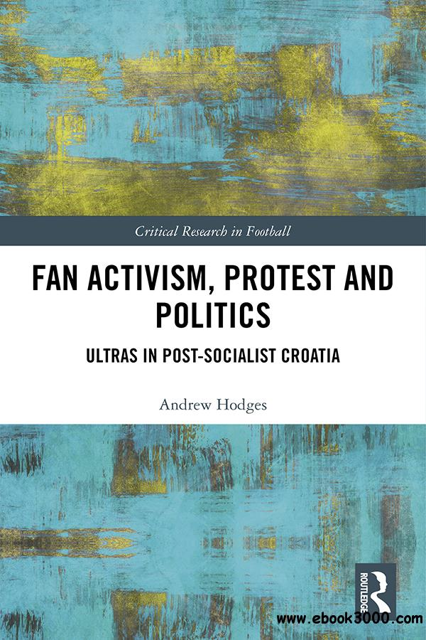 Fan Activism, Protest and Politics: Ultras in Post-Socialist Croatia (Critical Research in Football)
