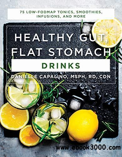 Healthy Gut, Flat Stomach Drinks: 75 Low-FODMAP Tonics, Smoothies, Infusions, and More