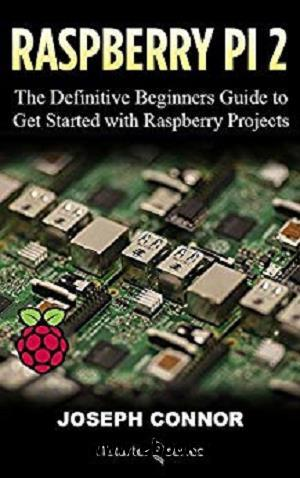 Raspberry Pi 2: The Definitive Beginner's Guide to Get Started with Raspberry Projects