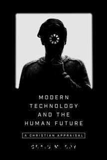 Modern Technology and the Human Future : A Christian Appraisal