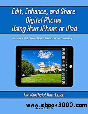 Edit, Enhance, and Share Digital Photos Using Your iPhone or iPad: The Unofficial Mini-Guide (The Unofficial Mini-Guides)