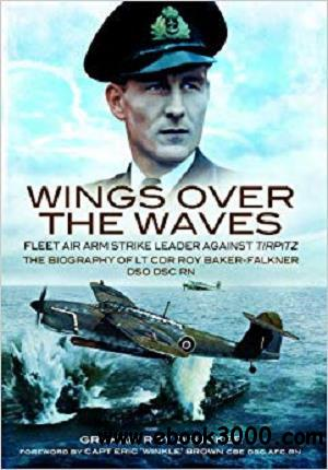 Wings Over the Waves: Fleet Air Arm Strike Leader against Tirpitz, The Biography of Lt Cdr Roy Baker-Falkner DSO DSC RN