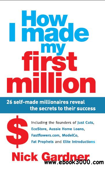 How I made my first million : 26 self-made millionaires reveal the secrets to their success