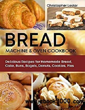 Bread Machine & Oven Cookbook: Delicious Recipes for Homemade Bread, Cake, Buns, Bagels, Donuts, Cookies, Pies