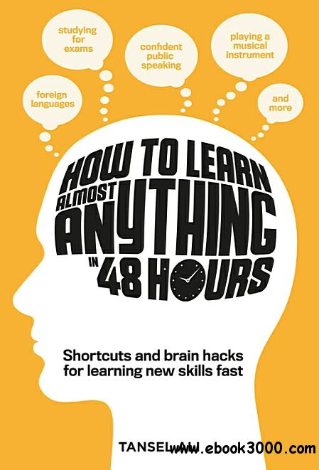 How to Learn Almost Anything in 48 Hours: The Skills You Need to Work Smarter, Study Faster
