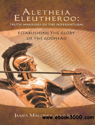 Aletheia Eleutheroo: Truth Warriors of the Supernatural: Establishing the Glory of the Godhead