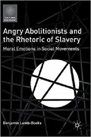 Angry Abolitionists and the Rhetoric of Slavery: Moral Emotions in Social Movements (Cultural Sociology)