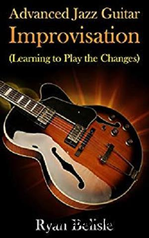 Advanced Jazz Guitar Improvisation: Learning To Play The Changes (By the Root)