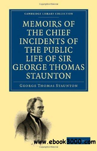 Memoirs of the Chief Incidents of the Public Life of Sir George Thomas Staunton, Bart., Hon. D.C.L. of Oxford: One of the King'