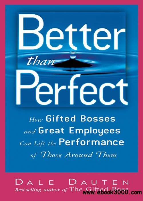 Better Than Perfect: How Gifted Bosses and Great Employees Can Lift the Performance of Those Around Them