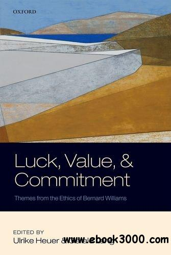 Luck, Value, and Commitment: Themes From the Ethics of Bernard Williams