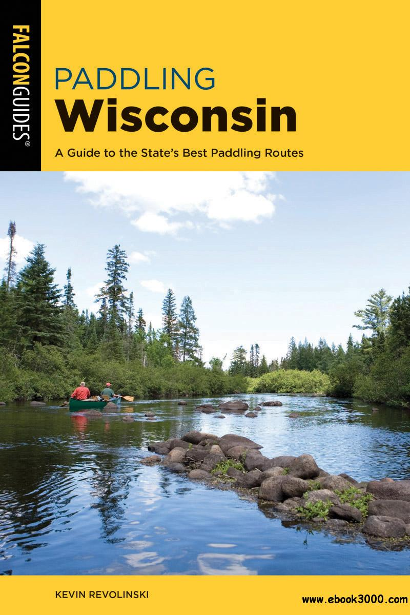 Paddling Wisconsin: A Guide to the State's Best Paddling Routes (Paddling), 2nd Edition