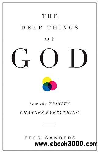 The Deep Things of God: How the Trinity Changes Everything