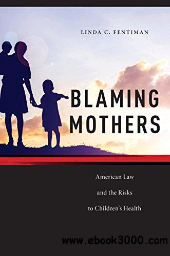 Blaming Mothers: American Law and the Risks to Children's Health