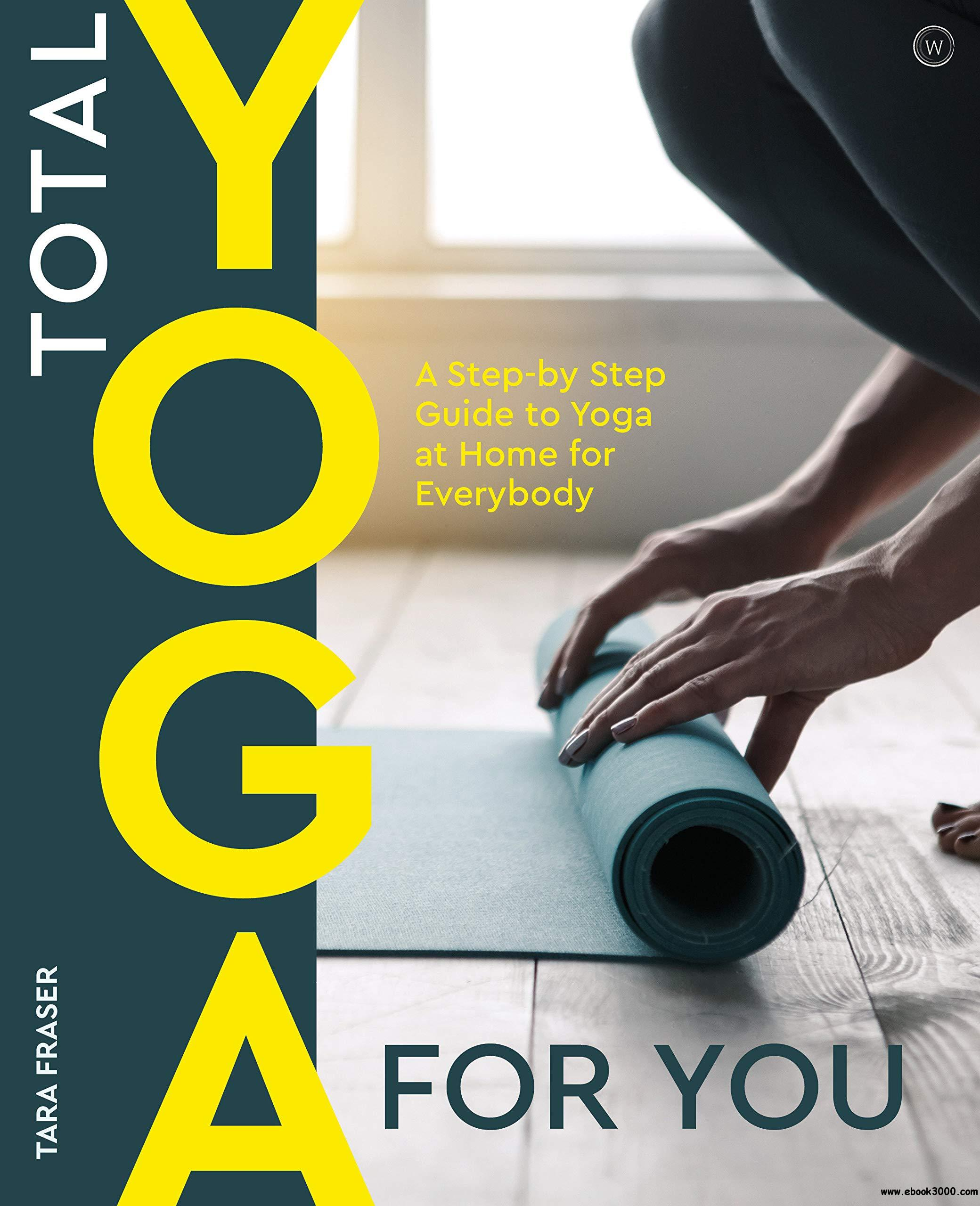 Total Yoga For You: A Step-by-step Guide to Yoga at Home for Everybody