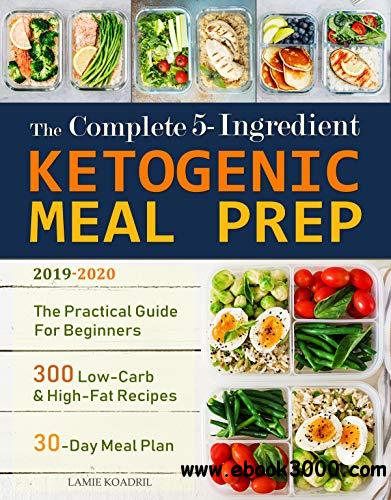 The Complete 5-Ingredient Ketogenic Meal Prep: The Practical Guide For Beginners - 300 Low-Carb and High-Fat Recipes