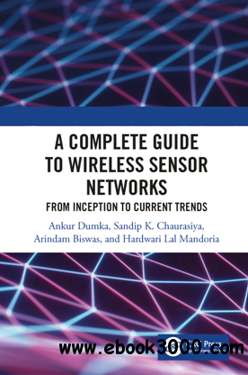 A Complete Guide to Wireless Sensor Networks : From Inception to Current Trends