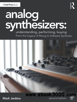 Analog Synthesizers: Understanding, Performing, Buying : From the Legacy of Moog to Software Synthesis, Second Edition