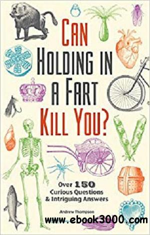 Can Holding in a Fart Kill You?: Over 150 Curious Questions and Intriguing Answers