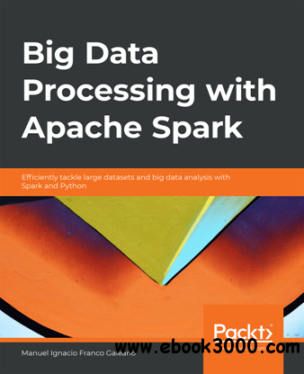 Big Data Processing with Apache Spark : Efficiently Tackle Large Datasets and Big Data Analysis with Spark and Python