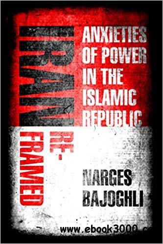 Iran Reframed: Anxieties of Power in the Islamic Republic