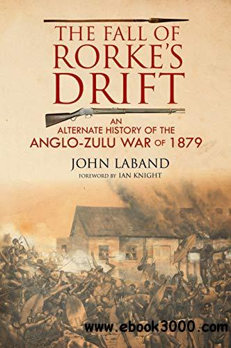 The Fall of Rorke's Drift: An Alternate History of the Anglo-Zulu War of 1879