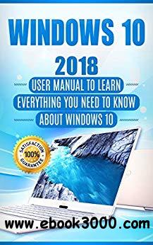 Windows 10: 2018 User Manual to Learn Everything You Need to Know About Windows 10