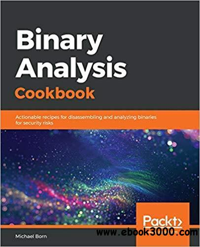 Binary Analysis Cookbook: Actionable recipes for disassembling and analyzing binaries for security risks