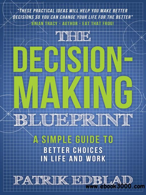 The Decision-Making Blueprint: A Simple Guide to Better Choices in Life and Work (The Good Life Blueprints, Book 3)
