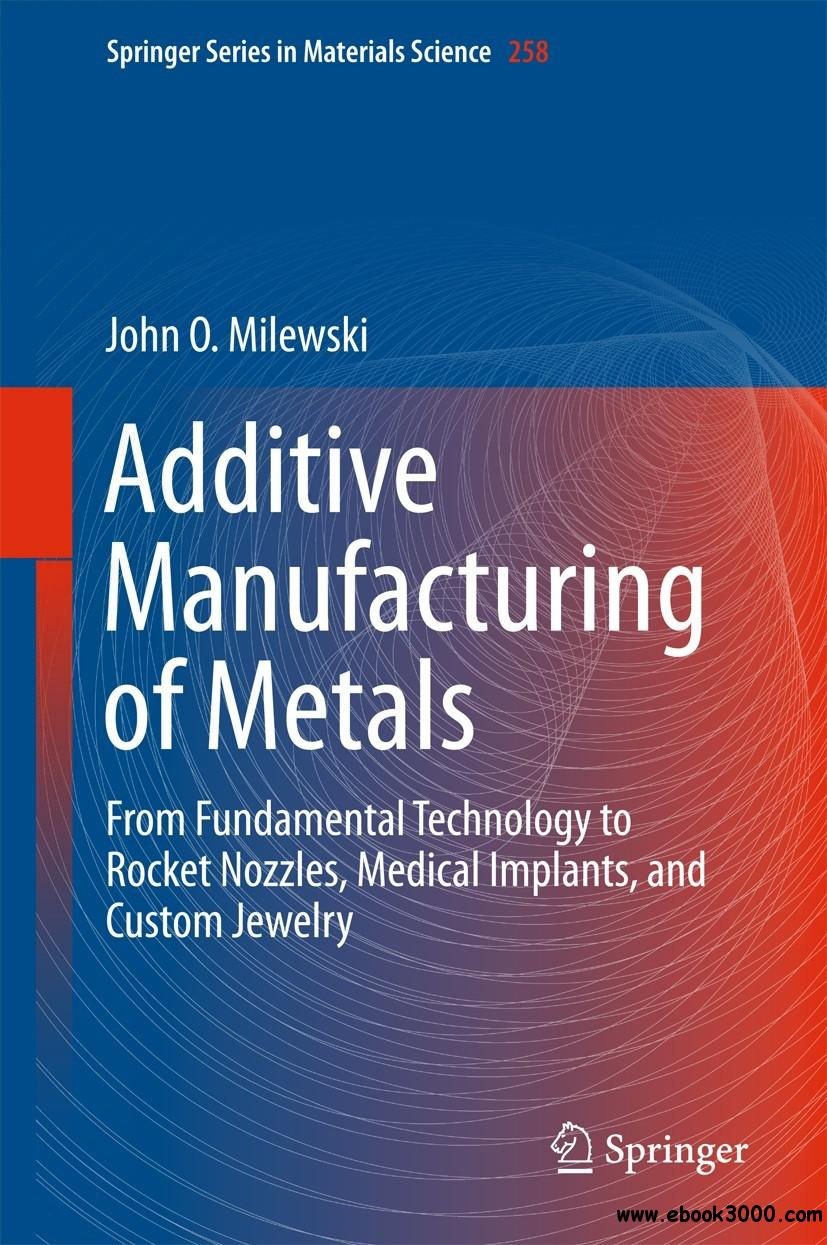 Additive Manufacturing of Metals: From Fundamental Technology to Rocket Nozzles, Medical Implants, and Custom Jewelry