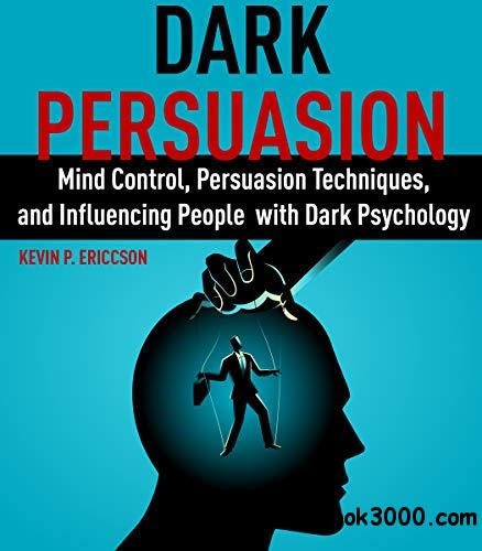 Dark Persuasion: Mind Control, Persuasion Techniques, and Influencing People with Dark Psychology