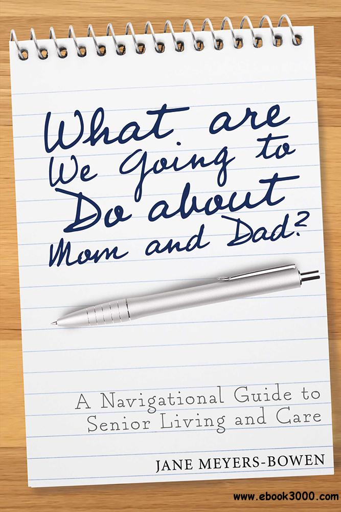 What are we going to do about Mom and Dad?: A Navigational Guide to Senior Living and Care